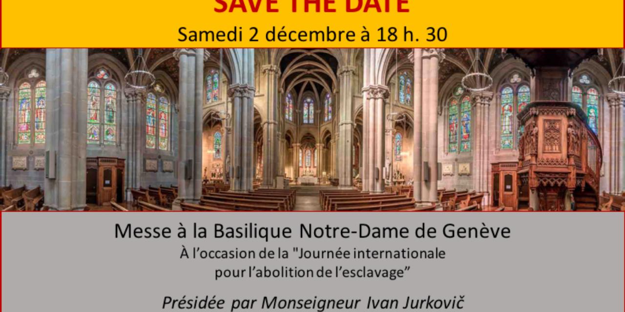Invitation à la messe célébrée à la Basilique Notre-Dame à Genève du samedi 2 décembre 2017 à 18:30 – Journée pour l'abolition de l'esclavage – L'engagement des religions