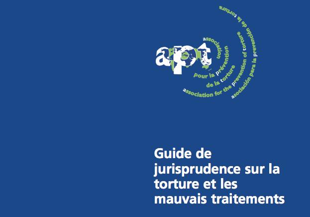 APT – Guide de jurisprudence sur la torture et les mauvais traitements