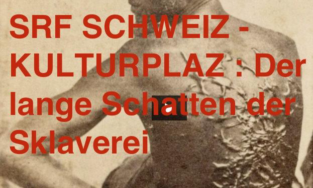 SRF SCHWEIZ — KULTURPLAZ : Der lange Schatten der Sklaverei (Mittwoch 24/01/18)