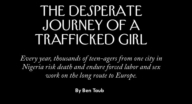 THE NEW YORKER — NIGERIA / The Desperate Journey of a Trafficked Girl Every year, thousands of teen-agers from one city in Nigeria risk death and endure forced labor and sex work on the long route to Europe
