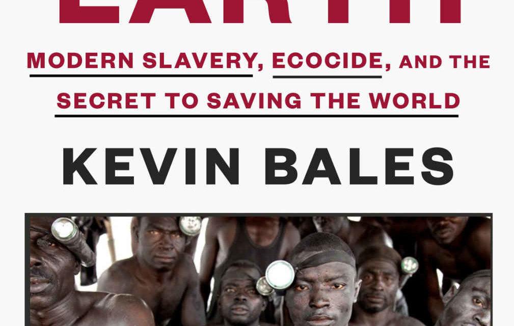 """PRESENTATION OF THE BOOK — DU LIVRE of/de KEVIN BALES """"BLOOD AND EARTH"""" """"SANG ET TERRE"""" 2016- LA RELATION ENTRE LA DESTRUCTION DE L'ENVIRONNEMENT ET L'ESCLAVAGE MODERNE : Le secteur de l'esclavage moderne est le troisième plus grand producteur mondial de CO2, après la Chine et les États-Unis"""