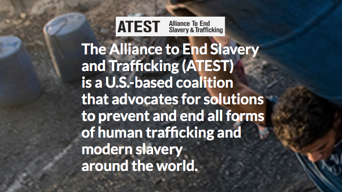 The Alliance to End Slavery  and Trafficking (ATEST) is a U.S.-based coalition  that advocates for solutions to prevent and end all forms  of human trafficking and  modern slavery around theworld