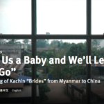 "HUMAN RIGHTS WATCH – ""Give Us a Baby and We'll Let You Go"" Trafficking of Kachin ""Brides"" from Myanmar to China"