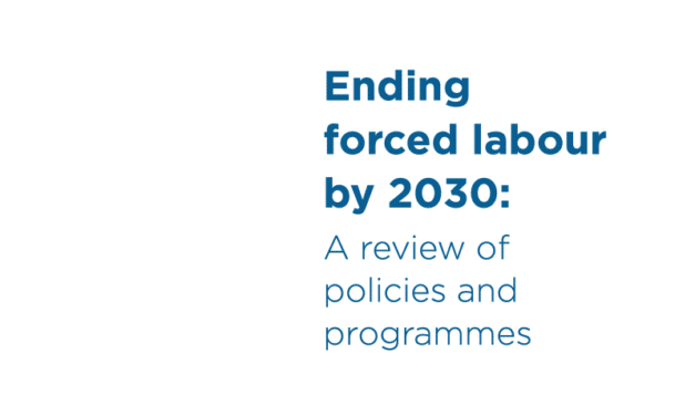 ILO REPORT – Ending forced labour by 2030: A review of policies and programmes