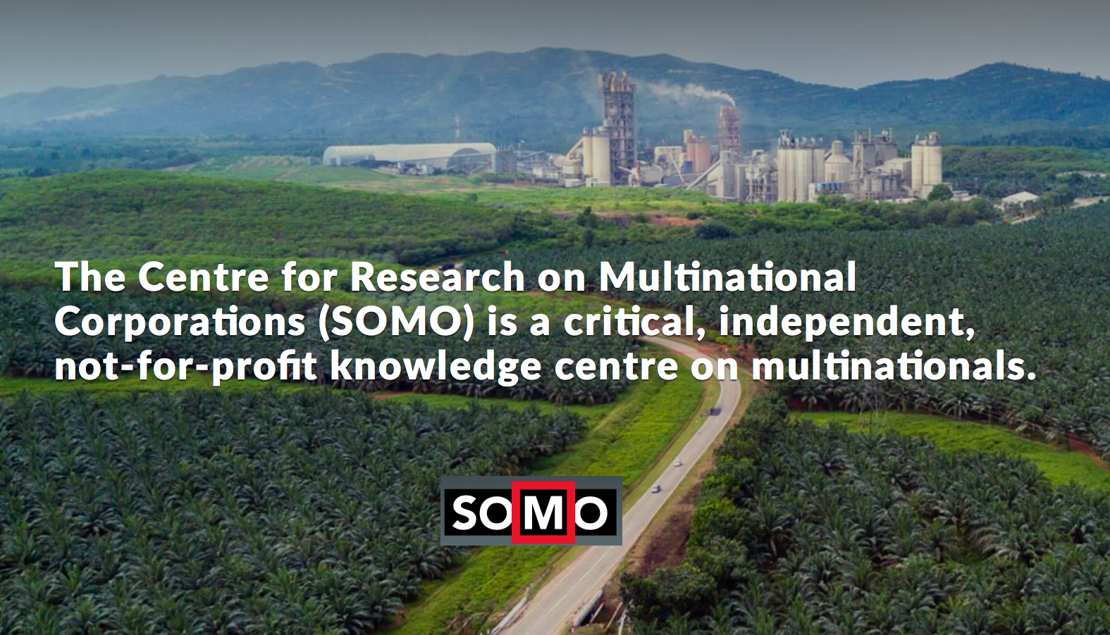 SOMO — The Centre for Research on Multinational Corporations (SOMO) is a critical, independent, not-for-profit knowledge centre on multinationals
